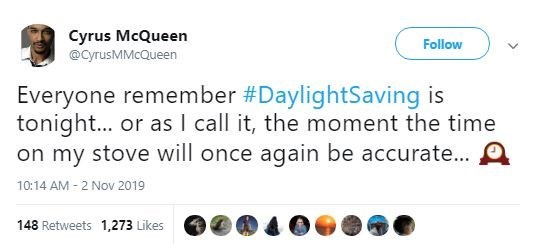 Text - Cyrus McQueen Follow @cyrusMMcQueen Everyone remember #DaylightSaving is tonight... or as I call it, the moment the time on my stove will once again be accurate... A 10:14 AM-2 Nov 2019 148 Retweets 1,273 Likes