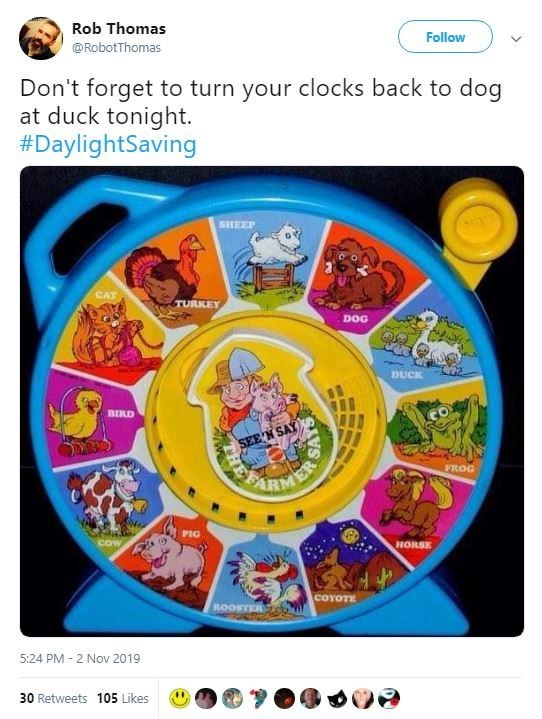 Games - Rob Thomas Follow @RobotThomas Don't forget to turn your clocks back to dog at duck tonight. #DaylightSaving ISHEEP CAT TURKEY DOG DUCK BIRD SEE N SAY ARMEY FROG PIG HORSE COYOTE ROOSTER de 5:24 PM 2 Nov 2019 30 Retweets 105 Likes SLES