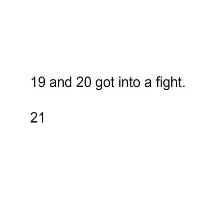 Text - 19 and 20 got into a fight. 21