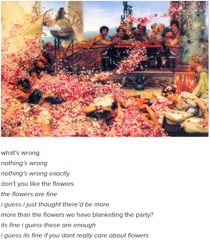 Text - what's wrong nothing's wrong nothing's wrong exactly don't you like the flowers the flowers are fine i guess i just thought there'd be more more than the flowers we have blanketing the party? its fine i guess these are enough i guess its fine if you dont really care about flowers