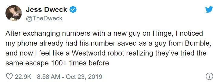 Text - Jess Dweck @TheDweck After exchanging numbers with a new guy on Hinge, I noticed my phone already had his number saved as a guy from Bumble, and now I feel like Westworld robot realizing they've tried the same escape 100+ times before 22.9K 8:58 AM - Oct 23, 2019