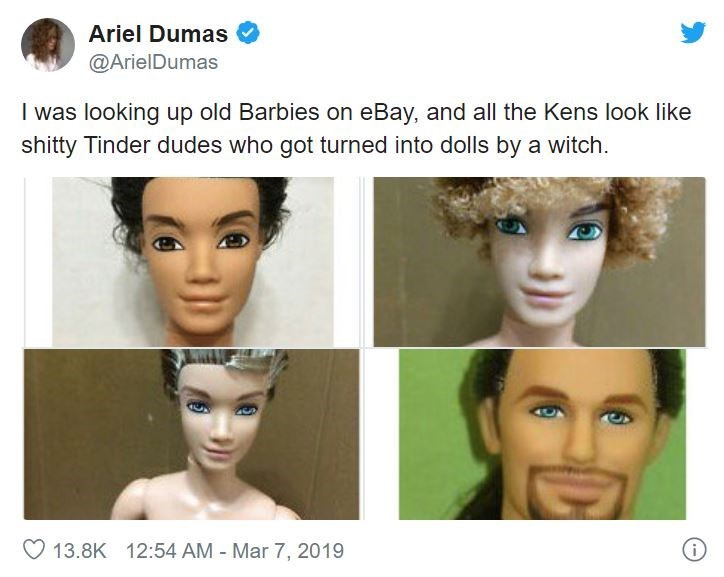 Face - Ariel Dumas @ArielDumas I was looking up old Barbies on eBay, and all the Kens look like shitty Tinder dudes who got turned into dolls by a witch. 13.8K 12:54 AM - Mar 7, 2019 (.-)
