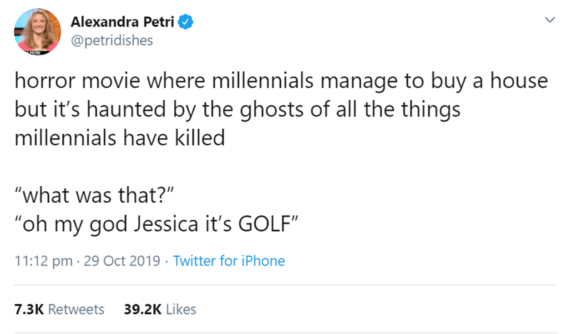 "Text - Alexandra Petri @petridishes न horror movie where millennials manage to buy a house but it's haunted by the ghosts of all the things millennials have killed ""what was that?"" ""oh my god Jessica it's GOLF"" 11:12 pm 29 Oct 2019 Twitter for iPhone 39.2K Likes 7.3K Retweets"