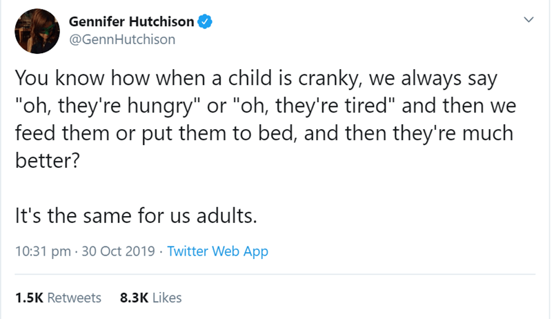 "Text - Gennifer Hutchison @GennHutchison You know how when a child is cranky, we always say ""oh, they're hungry"" or ""oh, they're tired"" and then we feed them or put them to bed, and then they're much better? It's the same for us adults. 10:31 pm 30 Oct 2019 Twitter Web App 8.3K Likes 1.5K Retweets"