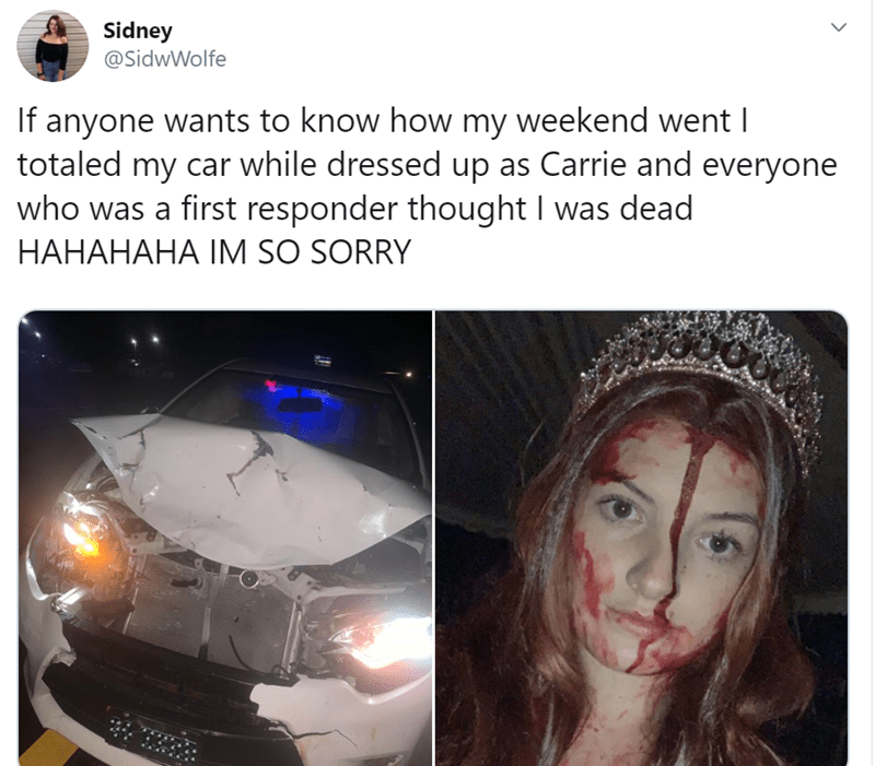Face - Sidney @SidwWolfe If anyone wants to know how my weekend went I totaled my car while dressed up as Carrie and everyone who was a first responder thought I was dead HAHAHAHA IM SO SORRY
