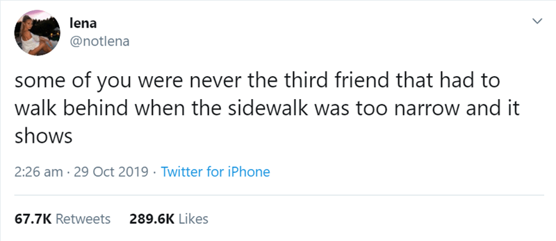 Text - lena @notlena some of you were never the third friend that had to walk behind when the sidewalk was too narrow and it shows 2:26 am 29 Oct 2019 Twitter for iPhone 67.7K Retweets 289.6K Likes