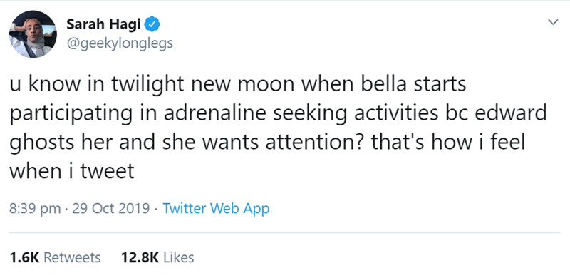 Text - Sarah Hagi @geekylonglegs u know in twilight new moon when bella starts participating in adrenaline seeking activities bc edward ghosts her and she wants attention? that's how i feel when i tweet 8:39 pm 29 Oct 2019 Twitter Web App 1.6K Retweets 12.8K Likes