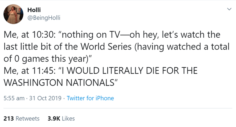 "Text - Holli @BeingHolli Me, at 10:30: ""nothing on TV-oh hey, let's watch the last little bit of the World Series (having watched a total of 0 games this year)"" Me, at 11:45: ""I WOULD LITERALLY DIE FOR THE WASHINGTON NATIONALS"" 5:55 am 31 Oct 2019 Twitter for iPhone 3.9K Likes 213 Retweets"