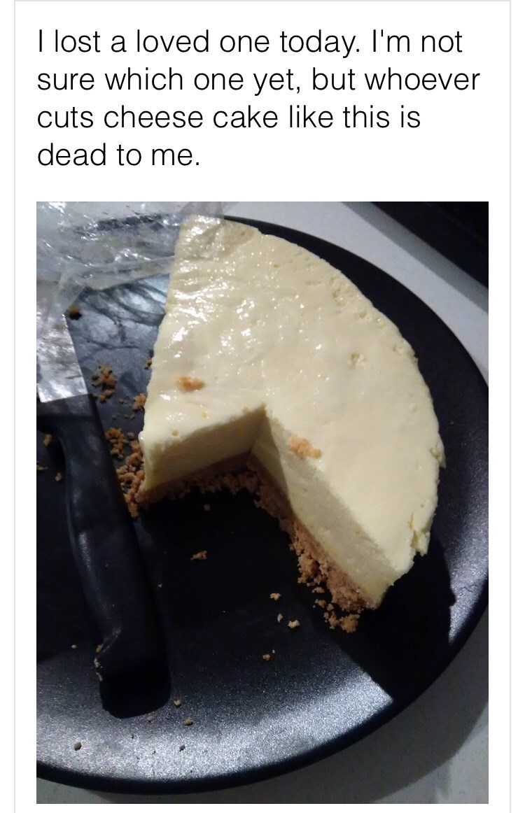 Food - I lost a loved one today. I'm not sure which one yet, but whoever cuts cheese cake like this is dead to me