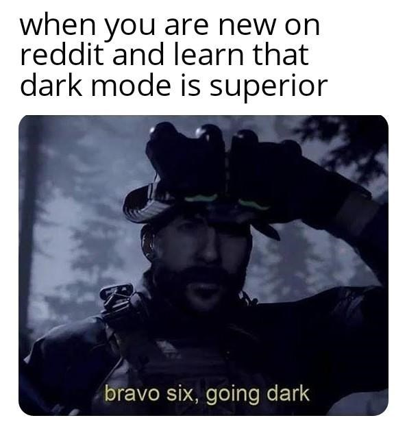 Text - when you are new on reddit and learn that dark mode is superior bravo six, going dark