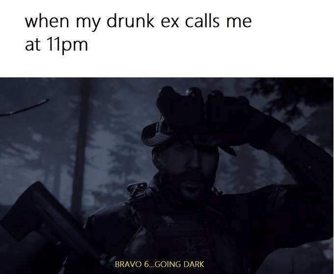 Text - when my drunk ex calls me at 11pm BRAVO 6...GOING DARK