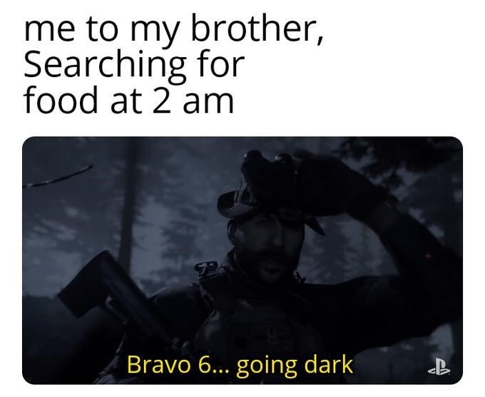 Text - me to my brother, Searching for food at 2 am Bravo 6... going dark