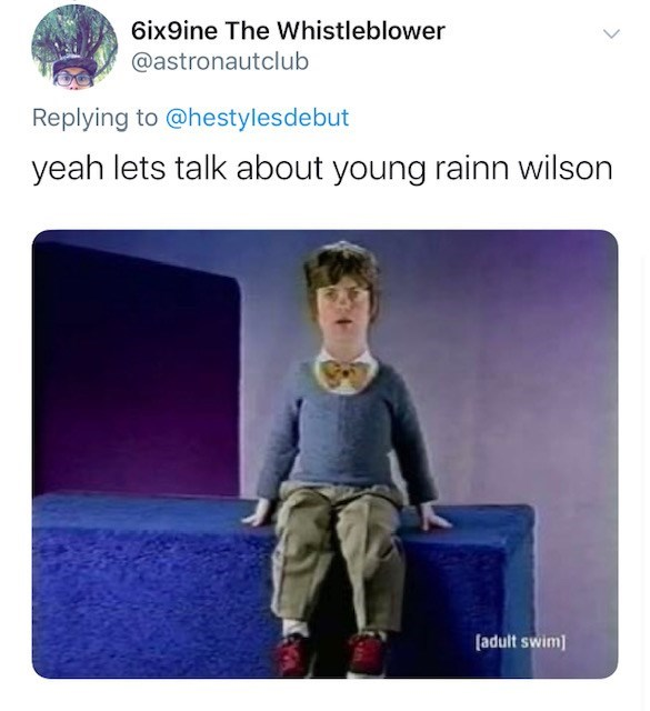 Text - 6ix9ine The Whistleblower @astronautclub Replying to @hestylesdebut yeah lets talk about young rainn wilson [adult swim