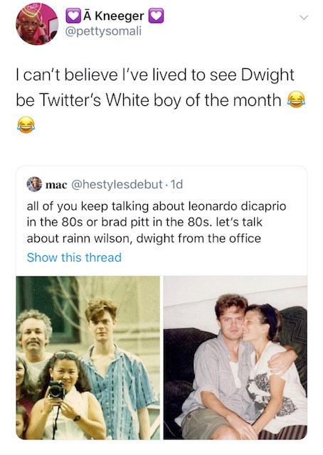 Text - A Kneeger @pettysomali I can't believe I've lived to see Dwight be Twitter's White boy of the month mac @hestylesdebut 1d all of you keep talking about leonardo dicaprio in the 80s or brad pitt in the 80s. let's talk about rainn wilson, dwight from the office Show this thread