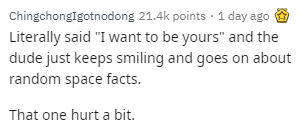 "Text - Chingchonglgotnodong 21.4k points 1 day ago Literally said ""I want to be yours"" and the dude just keeps smiling and goes on about random space facts. That one hurt a bit."