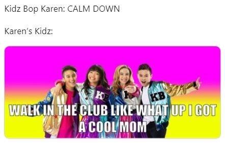 Text - Kidz Bop Karen: CALM DOWN Karen's Kidz: KB WALKIN THE CLUB LIKE WHAT UPIGOT A COOL MOM
