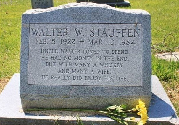 Headstone - |WALTER FEB 5. 1922 MAR 12 1984 W STAUFFEN UNCLE WALTER LOVED TO SPEND HE HAD NO MONEY IN THE END BUT WITH MANY A WHISKEY AND MANY A WIFE HE REALLY DID ENJOY HIS LIFE