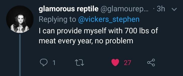 Text - glamorous reptile @glamourep...3h Replying to @vickers_stephen I can provide myself with 700 lbs of meat every year, no problem 27 1