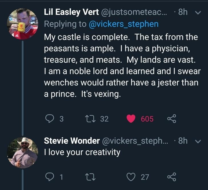 Text - Lil Easley Vert @justsometea... 8h Replying to @vickers_stephen My castle is complete. The tax from the peasants is ample. I have a physician, treasure, and meats. My lands are vast. noble lord and learned and I swear wenches would rather have a jester than a prince. It's vexing L32 605 3 Stevie Wonder @vickers_steph... 8h I love your creativity V 1 t 27