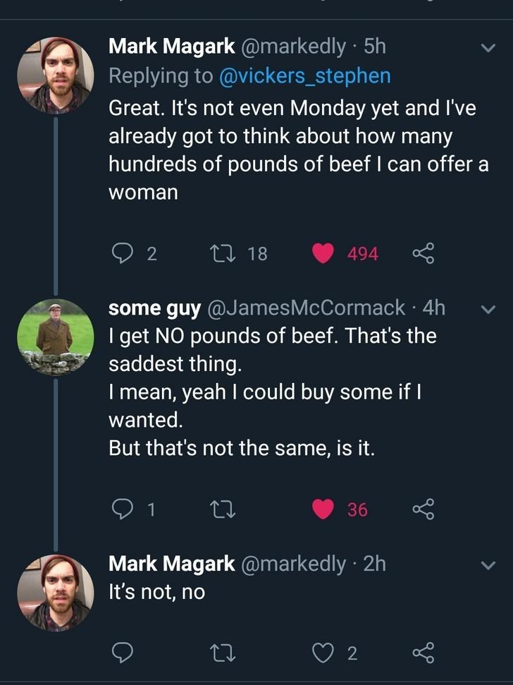 Text - Mark Magark @markedly 5h Replying to @vickers_stephen Great. It's not even Monday yet and I've already got to think about how many hundreds of pounds of beef I can offer a woman L18 2 494 some guy @JamesMcCormack 4h I get NO pounds of beef. That's the saddest thing. . I mean, yeah I could buy some if I wanted. But that's not the same, is it. 36 Mark Magark @markedly 2h It's not, no 2