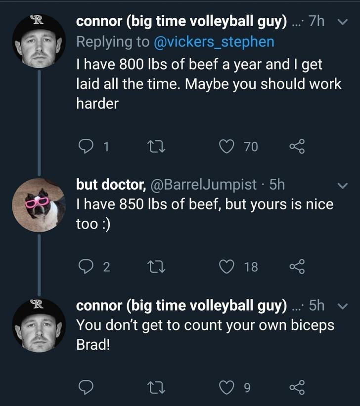 Text - connor (big time volleyball guy) 7h Replying to @vickers_stephen T have 800 lbs of beef a year and I get laid all the time. Maybe you should work harder 70 but doctor, @BarrelJumpist 5h have 850 lbs of beef, but yours is nice too:) 18 connor (big time volleyball guy). 5h You don't get to count your own biceps Brad!