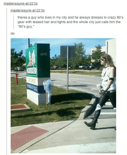 """Tree - masterwayne-at-221b: masterwayne-at-221b: theres a guy who lives in my city and he always dresses in crazy 80's gear with teased hair and tights and the whole city just calls him the """"80's guy."""" do 4095"""