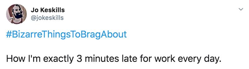 Text - Jo Keskills @jokeskills #BizarreThingsToBragAbout How I'm exactly 3 minutes late for work every day.