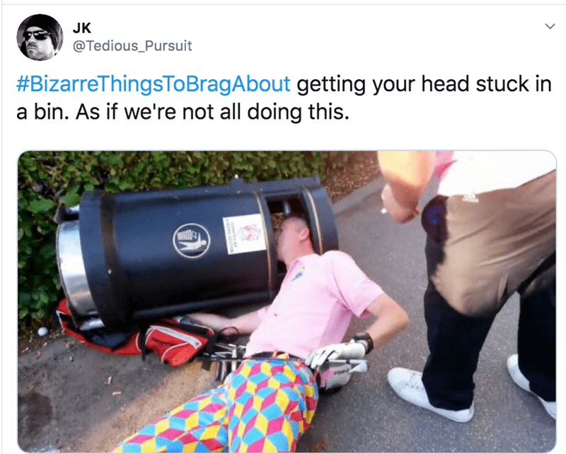 Product - JK @Tedious_Pursuit #BizarreThingsToBragAbout getting your head stuck in bin. As if we're not all doing this.