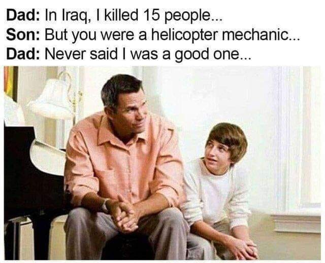 Text - Dad: In Iraq, I killed 15 people... Son: But you were a helicopter mechanic... Dad: Never said I was a good one...
