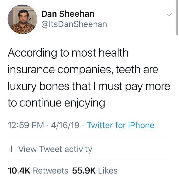 Text - Dan Sheehan @ItsDanSheehan According to most health insurance companies, teeth are luxury bones that I must pay more to continue enjoying 12:59 PM 4/16/19 Twitter for iPhone ll View Tweet activity 10.4K Retweets 55.9K Likes
