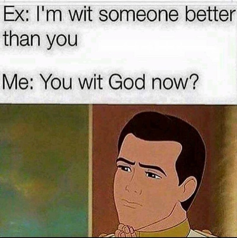 Cartoon - Ex: I'm wit someone better than you Me: You wit God now?