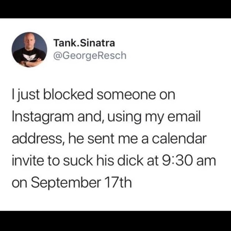 Text - Tank.Sinatra @GeorgeResch Ijust blocked someone on Instagram and, using my email address, he sent me a calendar invite to suck his dick at 9:30 am on September 17th