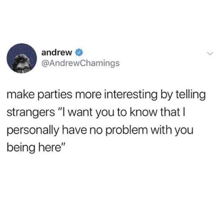 "Text - andrew @AndrewChamings make parties more interesting by telling strangers ""I want you to know that I personally have no problem with you being here"""