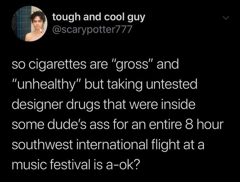 "Text - tough and cool guy @scarypotter777 so cigarettes are ""gross"" and ""unhealthy"" but taking untested II designer drugs that were inside some dude's ass for an entire 8 hour southwest international flight at a music festival is a-ok?"