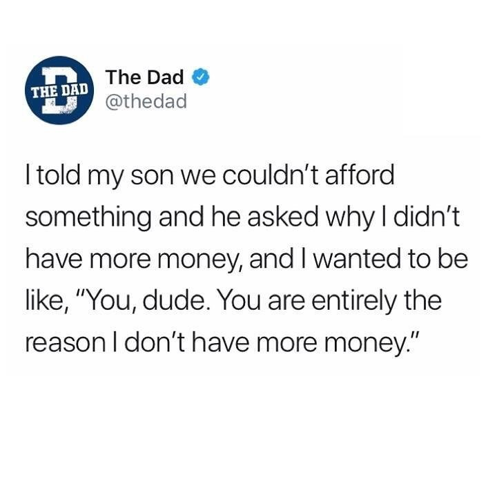 "Text - The Dad THE DAD @thedad told my son we couldn't afford something and he asked why I didn't have more money, and I wanted to be like, '""You, dude. You are entirely the reason I don't have more money."""