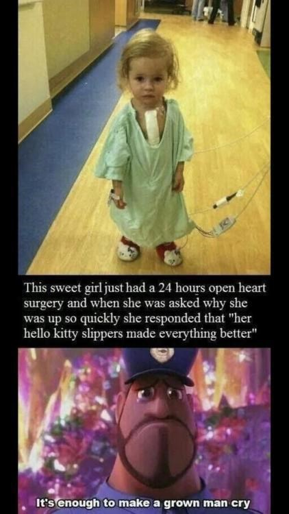 "Photo caption - This sweet girl just had a 24 hours open heart surgery and when she was asked why she was up so quickly she responded that ""her hello kitty slippers made everything better"" It's enough to make a grown man cry"