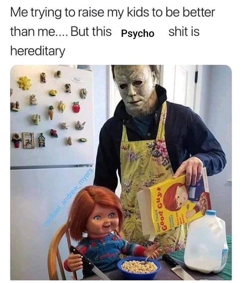 Junk food - Me trying to raise my kids to be better than me.... But this Psycho shit is hereditary CNchael andrew myers Ctd