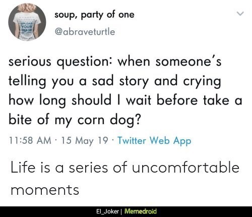 Text - soup, party of one UPLOAD YOUR MAGE @abraveturtle serious question: when someone's telling you a sad story and crying how long should I wait before take a bite of my corn dog? 11:58 AM 15 May 19 Twitter Web App Life is a series of uncomfortable moments El Joker   Memedroid