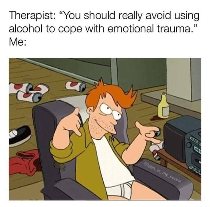 """Cartoon - Therapist: """"You should really avoid using alcohol to cope with emotional trauma."""" Me: lean in my cereal"""
