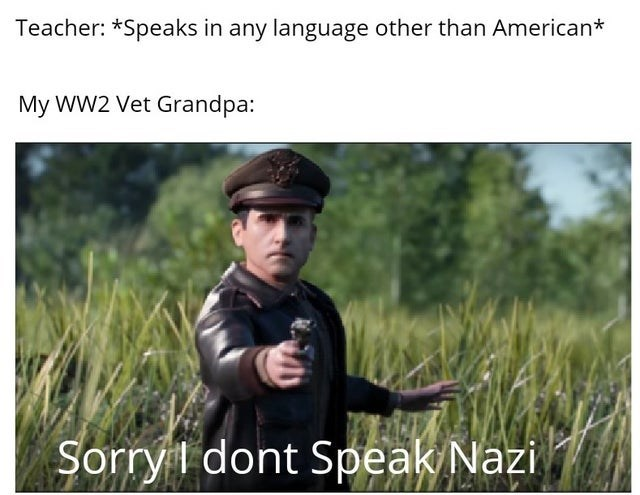 Text - Teacher: *Speaks in any language other than American* My WW2 Vet Grandpa: Sorry dont Speak Nazi 47