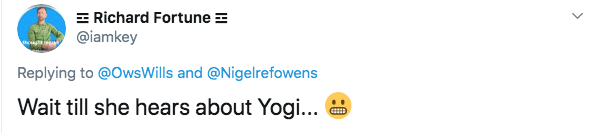Text - Richard Fortune @iamkey Replying to @OwsWills and @Nigelrefowens Wait till she hears about Yogi..