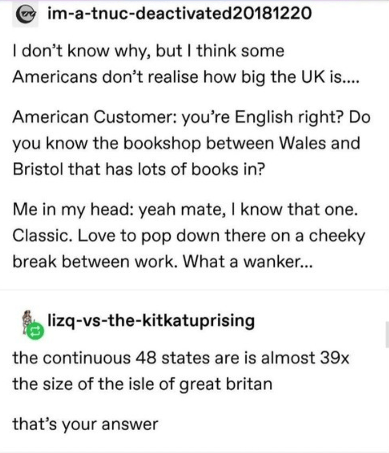 Text - im-a-tnuc-deactivated 2 0181 220 I don't know why, but I think some Americans don't realise how big the UK is.... American Customer: you're English right? Do you know the bookshop between Wales and Bristol that has lots of books in? Me in my head: yeah mate, I know that one. Classic. Love to pop down there on a cheeky break between work. What a wanker... lizq-vs-the-kitkatuprising the continuous 48 states are is almost 39x the size of the isle of great britan that's your answer