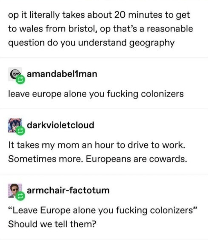 "Text - op it literally takes about 20 minutes to get to wales from bristol, op that's a reasonable question do you understand geography amandabel1man leave europe alone you fucking colonizers darkvioletcloud It takes my mom an hour to drive to work. Sometimes more. Europeans are cowards. armchair-factotum ""Leave Europe alone you fucking colonizers"" Should we tell them?"