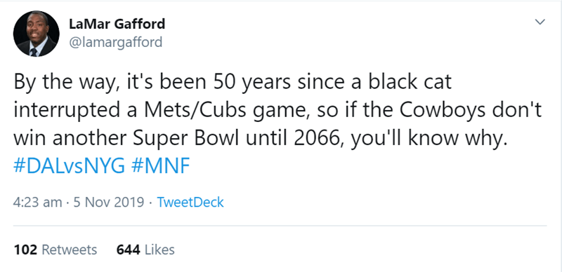Text - LaMar Gafford @lamargafford By the way, it's been 50 years since a black cat interrupted a Mets/Cubs game, so if the Cowboys don't win another Super Bowl until 2066, you'll know why. #DALVSNYG #MNF 4:23 am 5 Nov 2019 TweetDeck 644 Likes 102 Retweets
