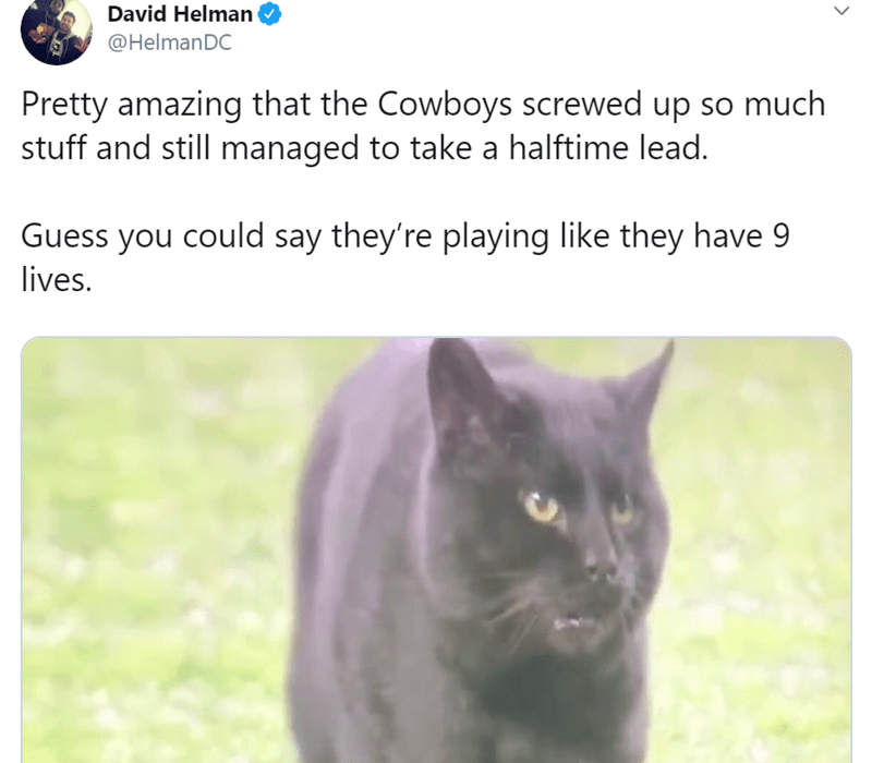 Cat - David Helman @HelmanDC Pretty amazing that the Cowboys screwed up so much stuff and still managed to take a halftime lead. Guess you could say they're playing like they have 9 lives.