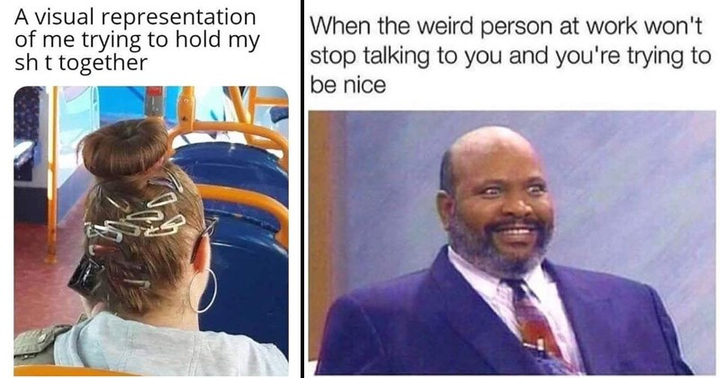 Funny cynical memes about work | visual representation trying hold my shit together woman with multiple hair pins on her head | uncle Phil Fresh Prince of Bel Air weird person at work won't stop talking and trying be nice