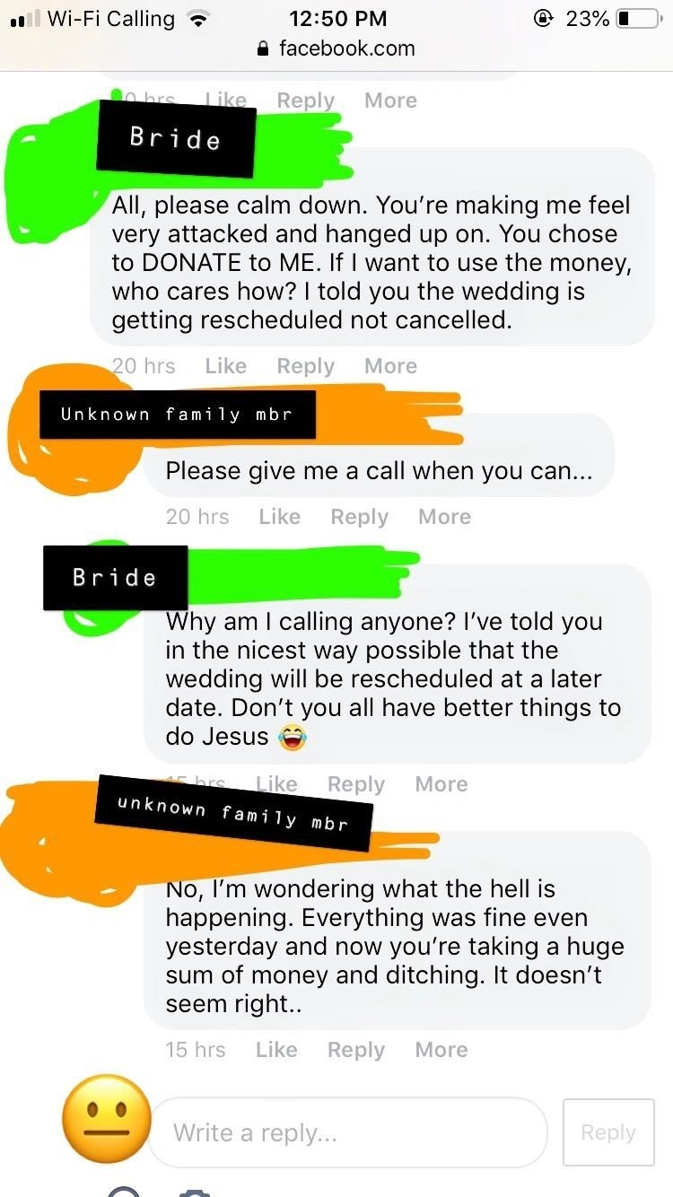 Text - Wi-Fi Calling @ 23% 12:50 PM afacebook.com O hrs Reply More Like Bride All, please calm down. You're making me feel very attacked and hanged up on. You chose to DONATE to ME. If I want to use the money, who cares how? I told you the wedding is getting rescheduled not cancelled. Like 20 hrs Reply More Unknown fami1 mbr Please give me a call when you can... Like 20 hrs Reply More Bride Why am I calling anyone? I've told you in the nicest way possible that the wedding will be rescheduled at