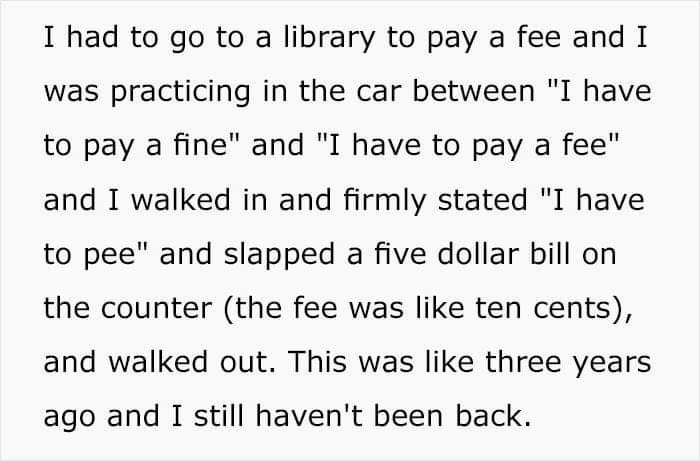 """Text - I had to go to a library to pay a fee and I was practicing in the car between """"I have to pay a fine"""" and """"I have to pay a fee"""" and I walked in and firmly stated """"I have to pee"""" and slapped a five dollar bill on the counter (the fee was like ten cents), and walked out. This was like three years ago and I still haven't been back."""