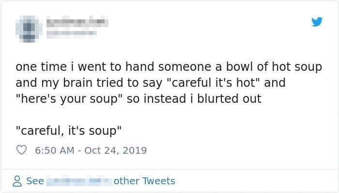 """Text - one time i went to hand someone a bowl of hot soup and my brain tried to say """"careful it's hot"""" and """"here's your soup"""" so instead i blurted out """"careful, it's soup"""" 6:50 AM Oct 24, 2019 See other Tweets"""