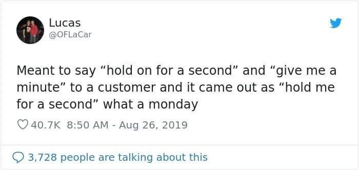 """Text - Lucas @OFLaCar Meant to say """"hold on for a second"""" and """"give me a minute"""" to a customer and it came out as """"hold me for a second"""" what a monday 40.7K 8:50 AM-Aug 26, 2019 3,728 people are talking about this"""